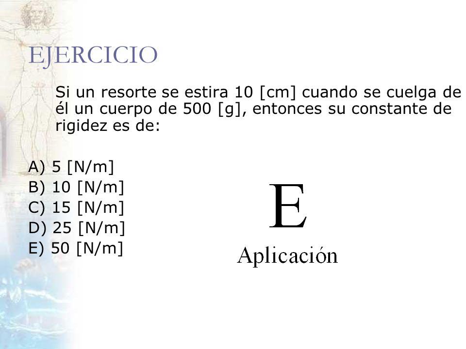 EJERCICIO Si un resorte se estira 10 [cm] cuando se cuelga de él un cuerpo de 500 [g], entonces su constante de rigidez es de: